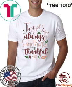 There is always something to be thankful for shirt