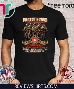 Brotherhood I Was Not Born With You I Was Not Raised Next To You But I Will Kill To Protect You And I Will Die Beside You Offcial T-Shirt