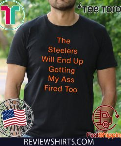 The Steelers Will End Up Getting My Ass Fired Too T-Shirt