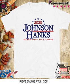 2020 JOHNSON HANKS BECAUSE EVEN A ROCK IS BETTER LIMITED EDITION T-SHIRT