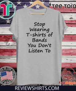 Stop Wearing T shirts of Bands You Don t Listen To 2020 T-Shirt