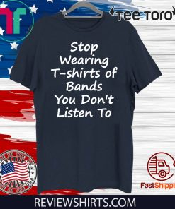 Stop Wearing of Bands You Don t Listen To Limited Edition T-Shirt
