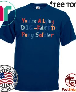 YOU'RE A LYING DOG FACED PONY SOLDIER HOT T-SHIRT