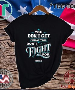 You Don't Get What You Don't Fight For Warren Official T-Shirt