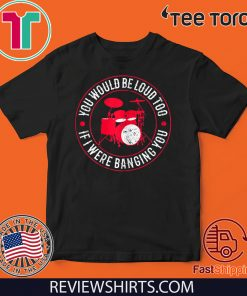 You Would Be Loud Too If I Were Banging You Funny Drummer 2020 T-Shirt