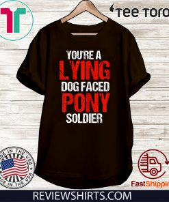 You're A Lying Dog Faced Pony Soldier 2020 T-Shirt