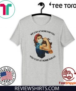 STRONG WOMAN TATTOOS NURSE WE STAY AT WORK FOR YOU YOU STAY AT HOME FOR US COVID-19 2020 T-SHIRT