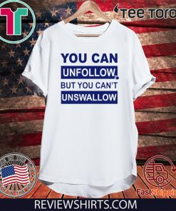 You can unfollow but you can't unswallow 2020 T-Shirt