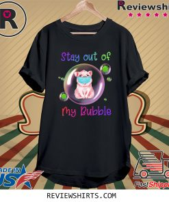 Stay Out of My Bubble Tee Shirt Pig Lovers Shirt Quarantined Social Distancing Stay at Home Shirt